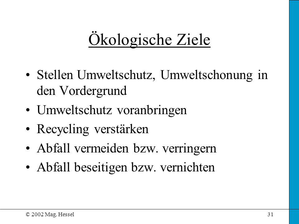 © 2002 Mag. Hessel31 Stellen Umweltschutz, Umweltschonung in den Vordergrund Umweltschutz voranbringen Recycling verstärken Abfall vermeiden bzw. verr
