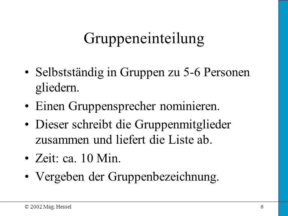 © 2002 Mag. Hessel6 Gruppeneinteilung Selbstständig in Gruppen zu 5-6 Personen gliedern. Einen Gruppensprecher nominieren. Dieser schreibt die Gruppen