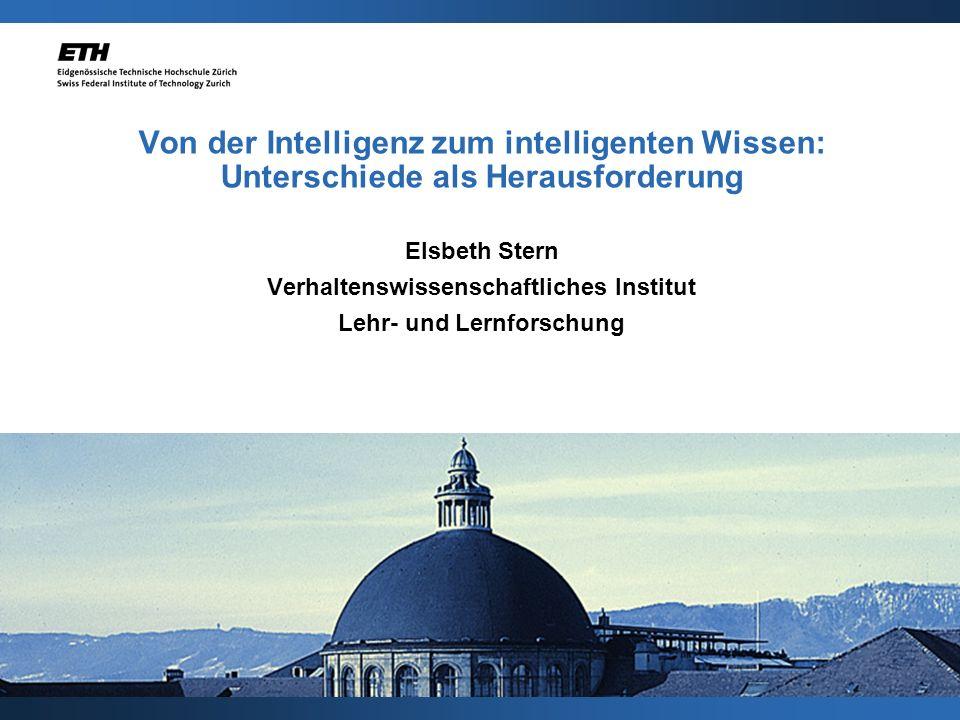 Von der Intelligenz zum intelligenten Wissen: Unterschiede als Herausforderung Elsbeth Stern Verhaltenswissenschaftliches Institut Lehr- und Lernforsc