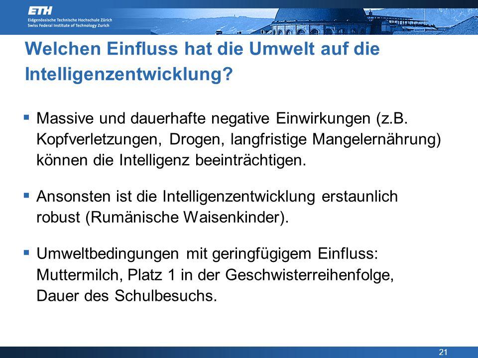 21 Welchen Einfluss hat die Umwelt auf die Intelligenzentwicklung? Massive und dauerhafte negative Einwirkungen (z.B. Kopfverletzungen, Drogen, langfr