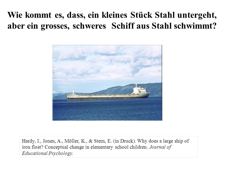 Hardy, I., Jonen, A., Möller, K., & Stern, E. (in Druck). Why does a large ship of iron float? Conceptual change in elementary school children. Journa