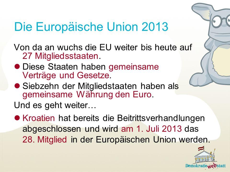 Die Europäische Union 2013 Von da an wuchs die EU weiter bis heute auf 27 Mitgliedsstaaten. Diese Staaten haben gemeinsame Verträge und Gesetze. Siebz