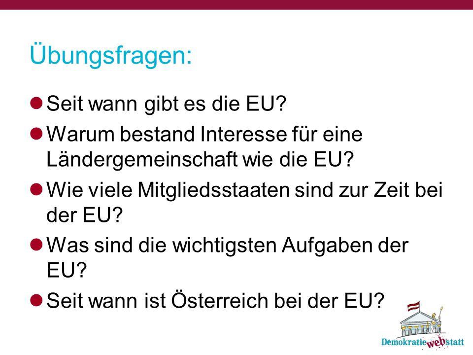Übungsfragen: Seit wann gibt es die EU? Warum bestand Interesse für eine Ländergemeinschaft wie die EU? Wie viele Mitgliedsstaaten sind zur Zeit bei d