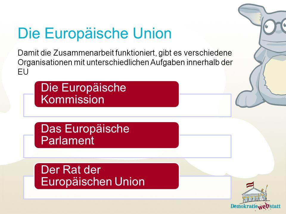 Die Europäische Union Die Europäische Kommission Das Europäische Parlament Der Rat der Europäischen Union Damit die Zusammenarbeit funktioniert, gibt