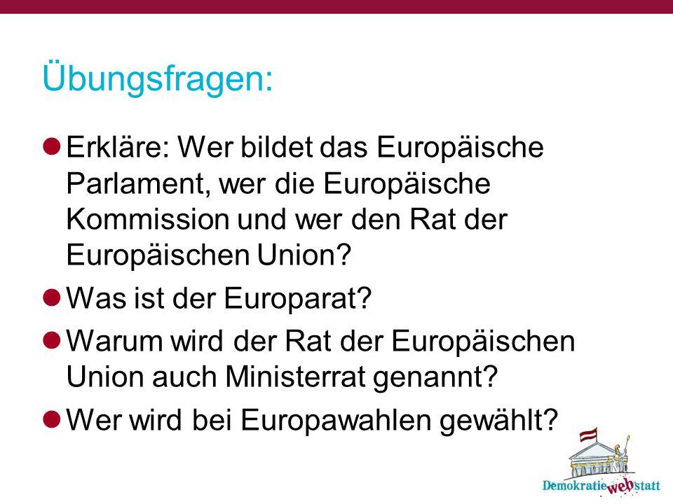 Übungsfragen: Erkläre: Wer bildet das Europäische Parlament, wer die Europäische Kommission und wer den Rat der Europäischen Union? Was ist der Europa