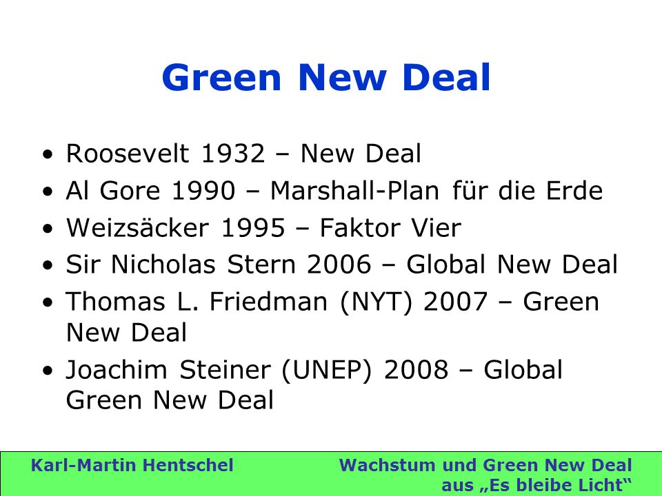 Karl-Martin Hentschel Wachstum und Green New Deal aus Es bleibe Licht Green New Deal Roosevelt 1932 – New Deal Al Gore 1990 – Marshall-Plan für die Erde Weizsäcker 1995 – Faktor Vier Sir Nicholas Stern 2006 – Global New Deal Thomas L.