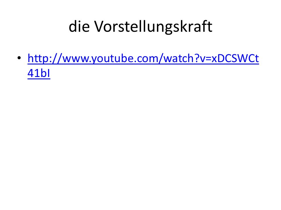 die Vorstellungskraft http://www.youtube.com/watch v=xDCSWCt 41bI http://www.youtube.com/watch v=xDCSWCt 41bI