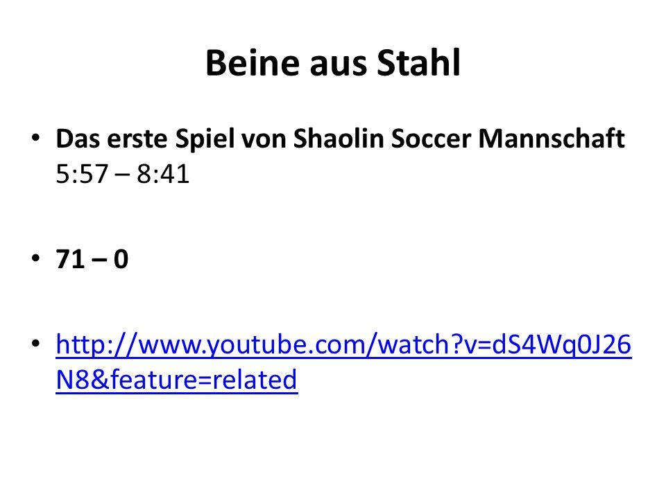 Beine aus Stahl Das erste Spiel von Shaolin Soccer Mannschaft 5:57 – 8:41 71 – 0 http://www.youtube.com/watch?v=dS4Wq0J26 N8&feature=related http://ww