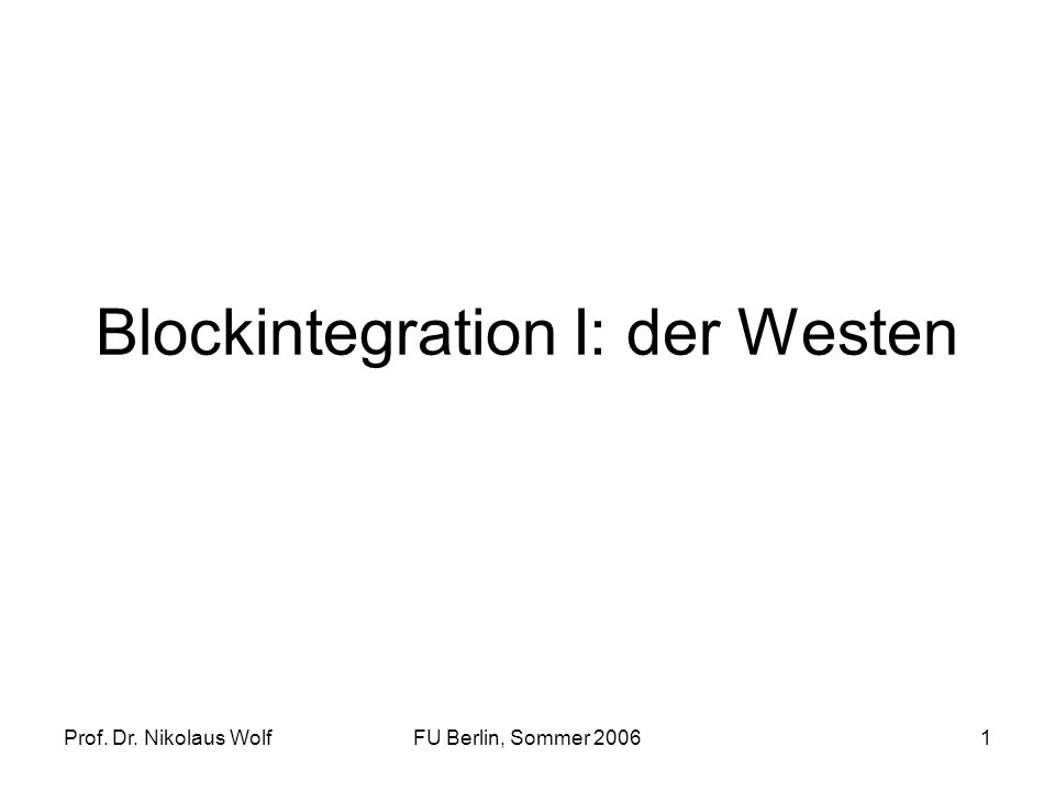 Prof. Dr. Nikolaus WolfFU Berlin, Sommer 20061 Blockintegration I: der Westen