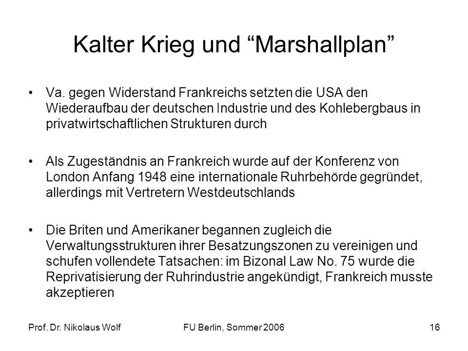 Prof. Dr. Nikolaus WolfFU Berlin, Sommer 200616 Kalter Krieg und Marshallplan Va. gegen Widerstand Frankreichs setzten die USA den Wiederaufbau der de