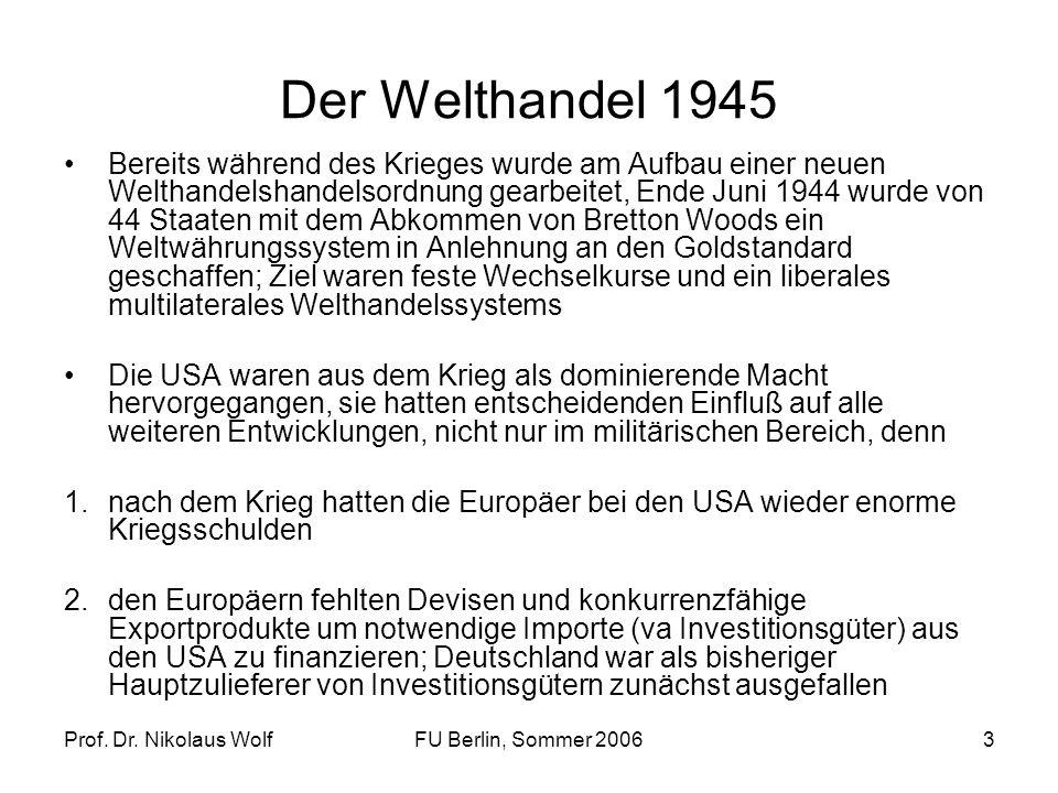 Prof. Dr. Nikolaus WolfFU Berlin, Sommer 20063 Der Welthandel 1945 Bereits während des Krieges wurde am Aufbau einer neuen Welthandelshandelsordnung g