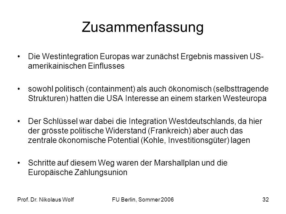 Prof. Dr. Nikolaus WolfFU Berlin, Sommer 200632 Zusammenfassung Die Westintegration Europas war zunächst Ergebnis massiven US- amerikainischen Einflus