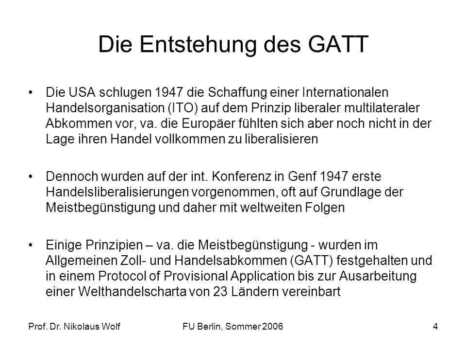 Prof. Dr. Nikolaus WolfFU Berlin, Sommer 20064 Die Entstehung des GATT Die USA schlugen 1947 die Schaffung einer Internationalen Handelsorganisation (