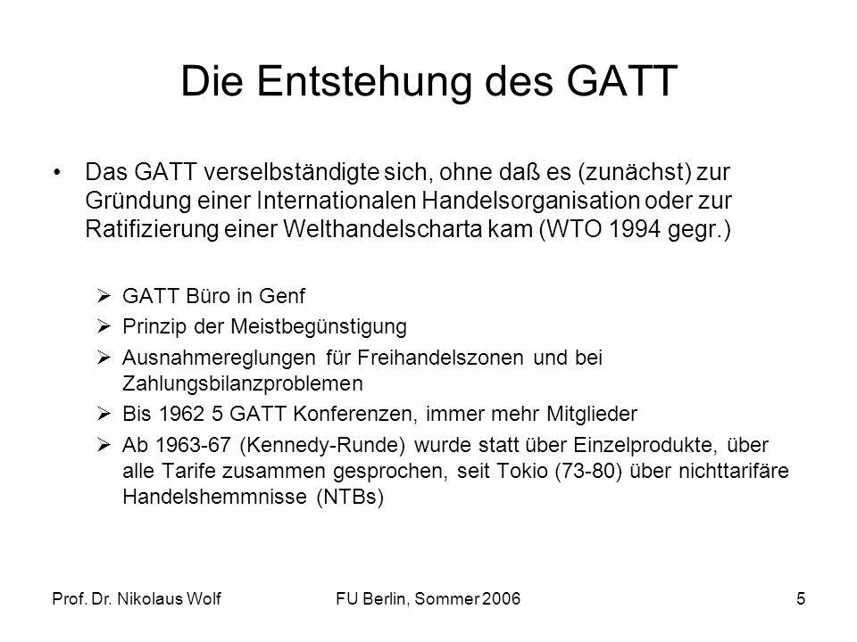 Prof. Dr. Nikolaus WolfFU Berlin, Sommer 20065 Die Entstehung des GATT Das GATT verselbständigte sich, ohne daß es (zunächst) zur Gründung einer Inter