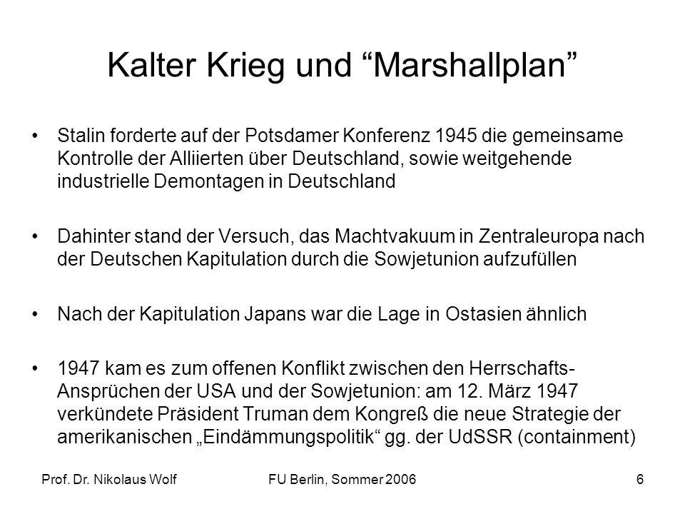 Prof. Dr. Nikolaus WolfFU Berlin, Sommer 20066 Kalter Krieg und Marshallplan Stalin forderte auf der Potsdamer Konferenz 1945 die gemeinsame Kontrolle
