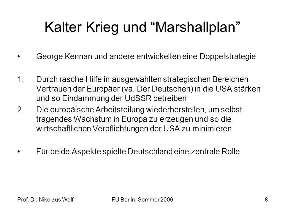 Prof. Dr. Nikolaus WolfFU Berlin, Sommer 20068 Kalter Krieg und Marshallplan George Kennan und andere entwickelten eine Doppelstrategie 1.Durch rasche