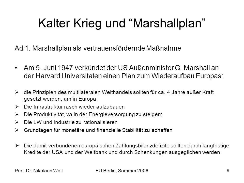 Prof. Dr. Nikolaus WolfFU Berlin, Sommer 20069 Kalter Krieg und Marshallplan Ad 1: Marshallplan als vertrauensfördernde Maßnahme Am 5. Juni 1947 verkü