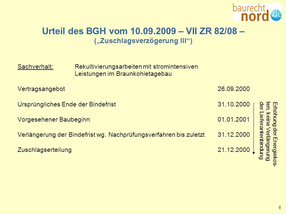 9 Leitsätze des BGH-Urteils vom 10.09.2009 - VII ZR 82/08 - Wird in einem Vergabeverfahren aufgrund öffentlicher Ausschreibung nach VOB/A der Zuschlag nach Verlängerung der Bindefrist durch die Bieter später erteilt als in der Ausschreibung vorgesehen, kann ein Mehrvergütungsanspruch nicht allein daraus hergeleitet werden, dass sich im Hinblick auf die spätere Zuschlagserteilung die Kalkulationsgrundlagen geändert haben.