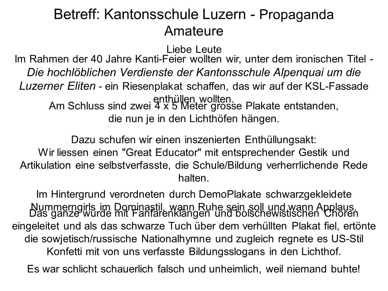 Betreff: Kantonsschule Luzern - Propaganda Amateure Liebe Leute Im Rahmen der 40 Jahre Kanti-Feier wollten wir, unter dem ironischen Titel - Die hochlöblichen Verdienste der Kantonsschule Alpenquai um die Luzerner Eliten - ein Riesenplakat schaffen, das wir auf der KSL-Fassade enthüllen wollten.