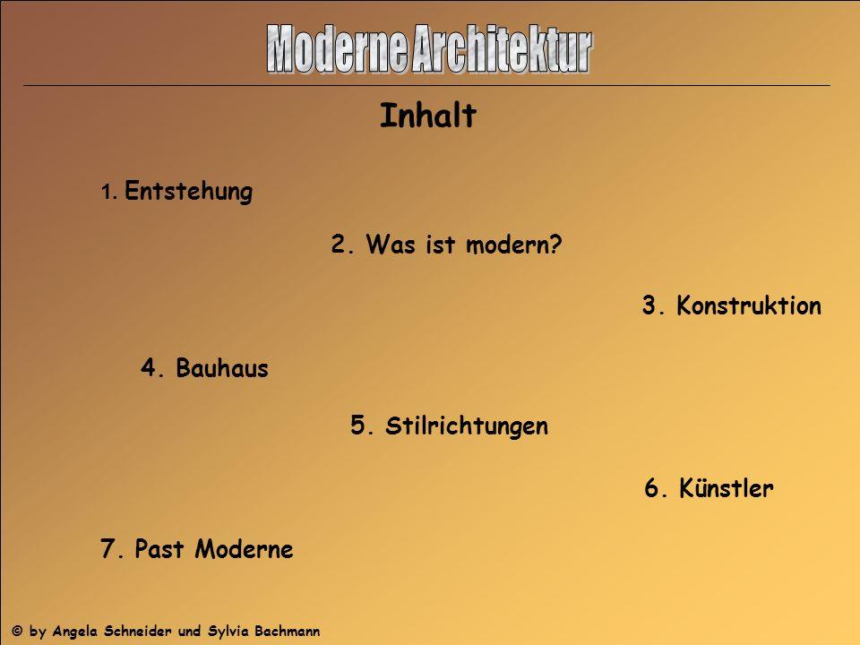 Inhalt 1. Entstehung 2. Was ist modern? 3. Konstruktion 5. Stilrichtungen 4. Bauhaus 6. Künstler 7. Past Moderne © by Angela Schneider und Sylvia Bach