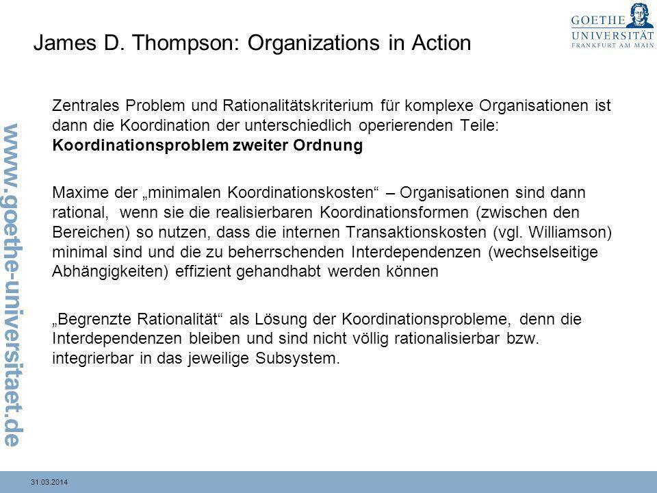 31.03.2014 James D. Thompson: Organizations in Action Zentrales Problem und Rationalitätskriterium für komplexe Organisationen ist dann die Koordinati