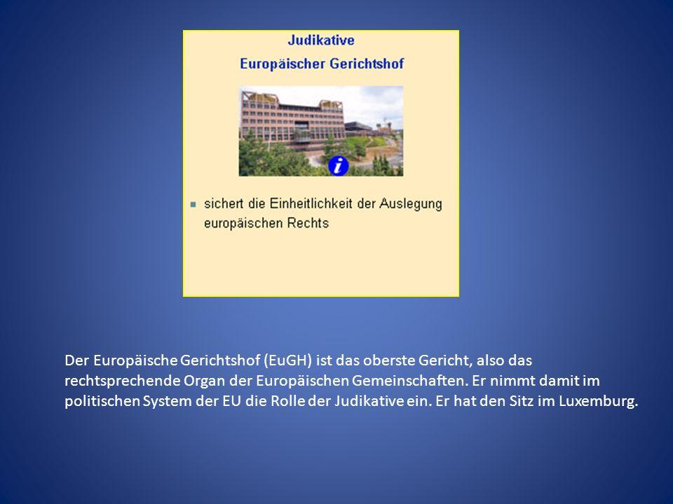 Der Europäische Gerichtshof (EuGH) ist das oberste Gericht, also das rechtsprechende Organ der Europäischen Gemeinschaften. Er nimmt damit im politisc