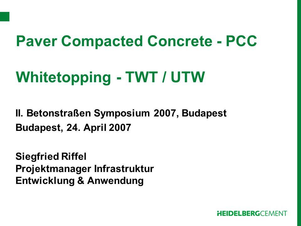 Paver Compacted Concrete - PCC Whitetopping - TWT / UTW II. Betonstraßen Symposium 2007, Budapest Budapest, 24. April 2007 Siegfried Riffel Projektman