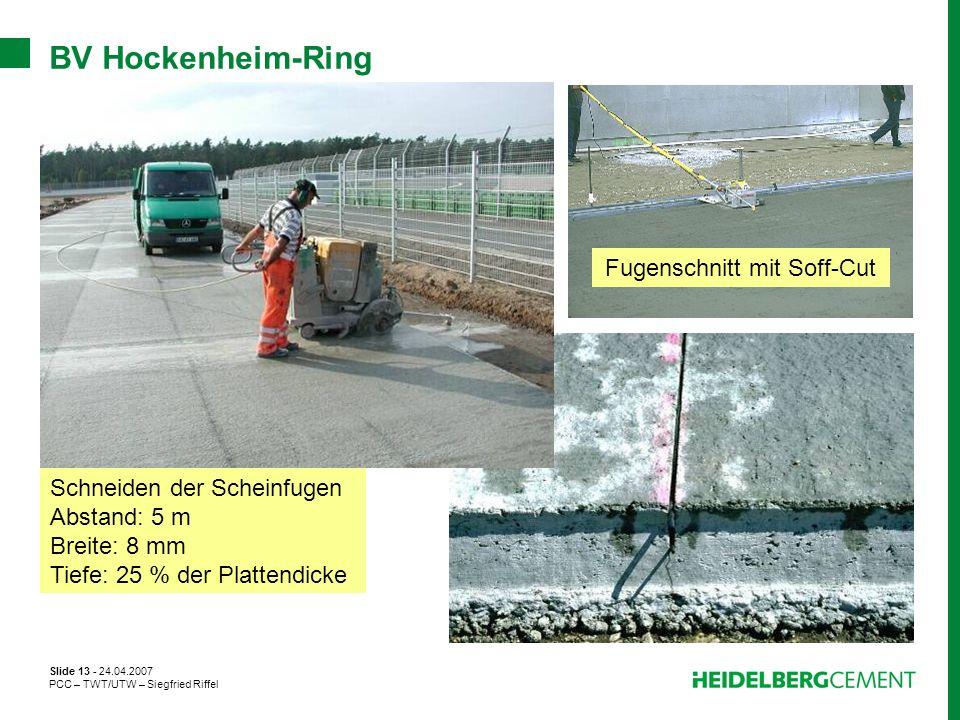 Slide 13 - 24.04.2007 PCC – TWT/UTW – Siegfried Riffel BV Hockenheim-Ring Schneiden der Scheinfugen Abstand: 5 m Breite: 8 mm Tiefe: 25 % der Plattend