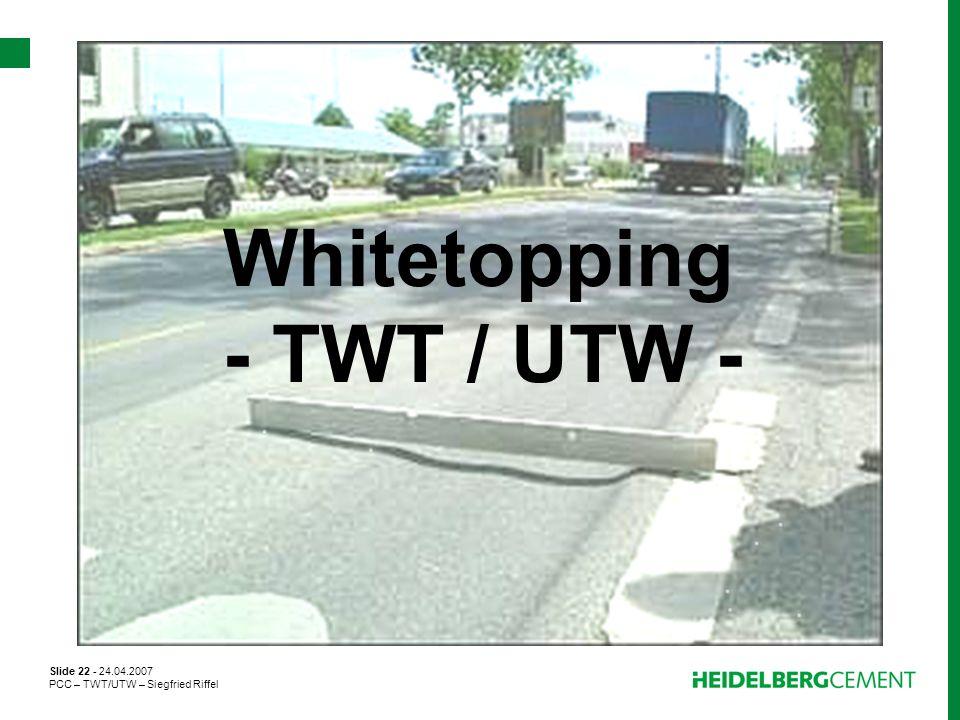 Slide 22 - 24.04.2007 PCC – TWT/UTW – Siegfried Riffel Whitetopping - TWT / UTW -