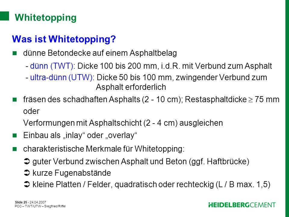 Slide 25 - 24.04.2007 PCC – TWT/UTW – Siegfried Riffel Whitetopping Was ist Whitetopping? dünne Betondecke auf einem Asphaltbelag - dünn (TWT): Dicke