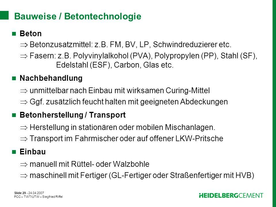 Slide 29 - 24.04.2007 PCC – TWT/UTW – Siegfried Riffel Bauweise / Betontechnologie Beton Betonzusatzmittel: z.B. FM, BV, LP, Schwindreduzierer etc. Fa