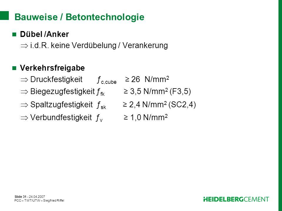 Slide 31 - 24.04.2007 PCC – TWT/UTW – Siegfried Riffel Bauweise / Betontechnologie Dübel /Anker i.d.R. keine Verdübelung / Verankerung Verkehrsfreigab