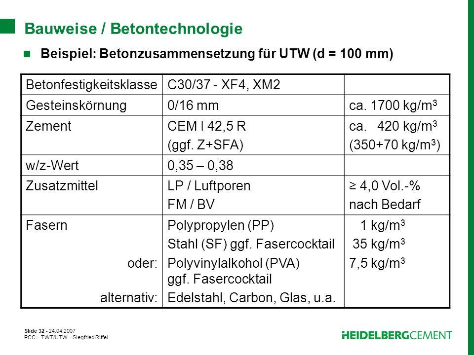 Slide 32 - 24.04.2007 PCC – TWT/UTW – Siegfried Riffel Bauweise / Betontechnologie Beispiel: Betonzusammensetzung für UTW (d = 100 mm) Betonfestigkeit