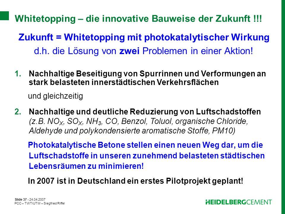 Slide 37 - 24.04.2007 PCC – TWT/UTW – Siegfried Riffel Whitetopping – die innovative Bauweise der Zukunft !!! Zukunft = Whitetopping mit photokatalyti