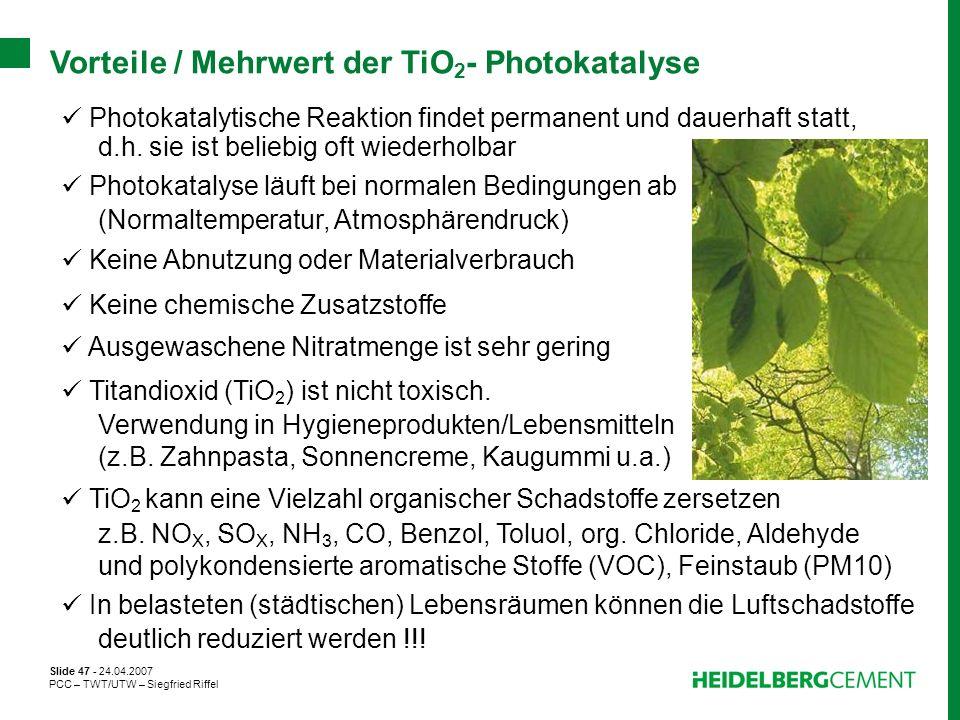 Slide 47 - 24.04.2007 PCC – TWT/UTW – Siegfried Riffel Vorteile / Mehrwert der TiO 2 - Photokatalyse Photokatalytische Reaktion findet permanent und d