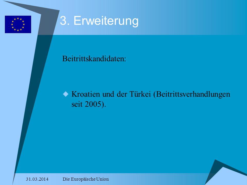 31.03.2014Die Europäische Union 3. Erweiterung Beitrittskandidaten: Kroatien und der Türkei (Beitrittsverhandlungen seit 2005).