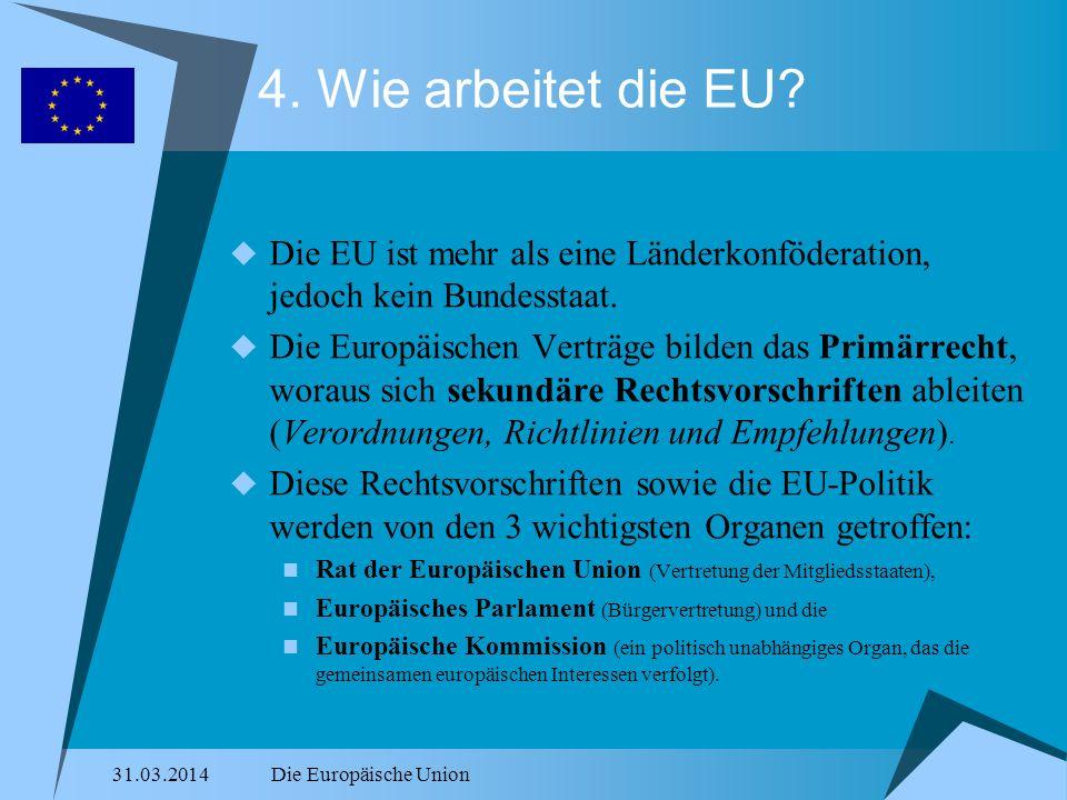 31.03.2014Die Europäische Union 4. Wie arbeitet die EU? Die EU ist mehr als eine Länderkonföderation, jedoch kein Bundesstaat. Die Europäischen Verträ