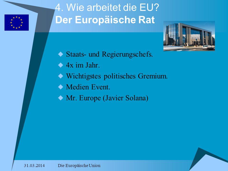 31.03.2014Die Europäische Union 4. Wie arbeitet die EU? Der Europäische Rat Staats- und Regierungschefs. 4x im Jahr. Wichtigstes politisches Gremium.