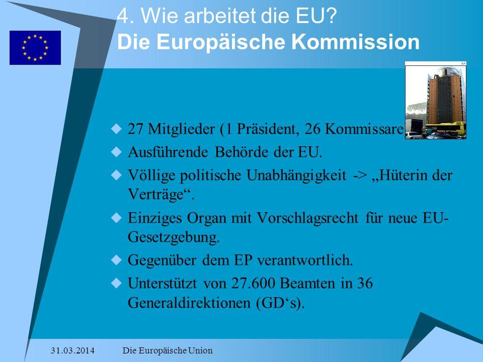 31.03.2014Die Europäische Union 4. Wie arbeitet die EU? Die Europäische Kommission 27 Mitglieder (1 Präsident, 26 Kommissare). Ausführende Behörde der