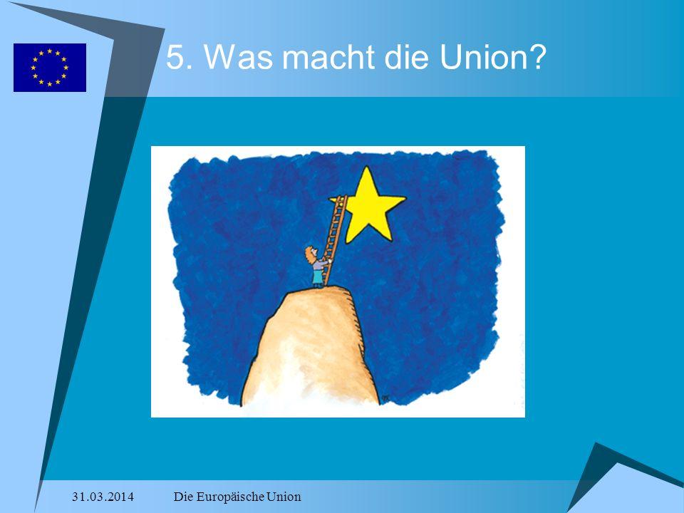 31.03.2014Die Europäische Union 5. Was macht die Union?