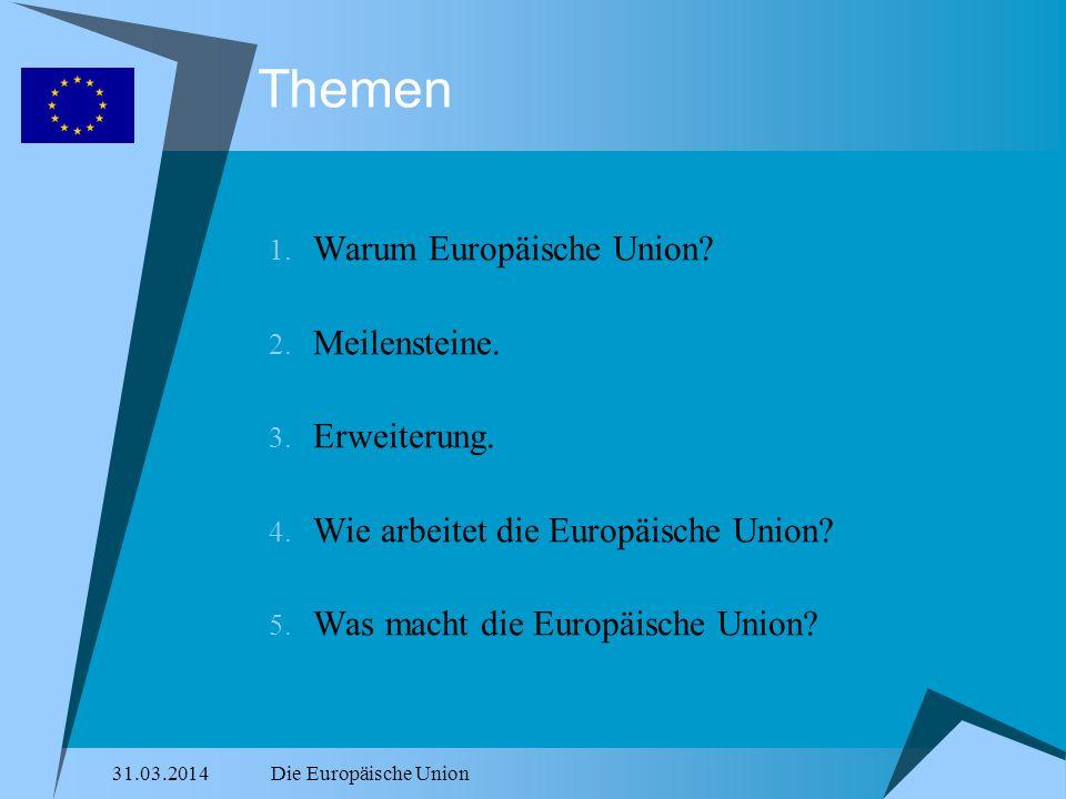 31.03.2014Die Europäische Union Themen 1. Warum Europäische Union? 2. Meilensteine. 3. Erweiterung. 4. Wie arbeitet die Europäische Union? 5. Was mach