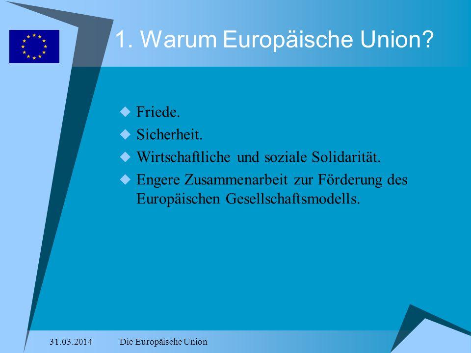 31.03.2014Die Europäische Union 1. Warum Europäische Union? Friede. Sicherheit. Wirtschaftliche und soziale Solidarität. Engere Zusammenarbeit zur För