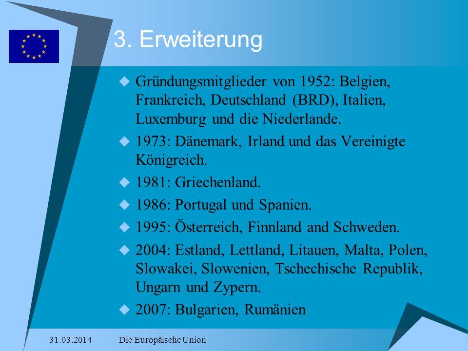 31.03.2014Die Europäische Union 3. Erweiterung Gründungsmitglieder von 1952: Belgien, Frankreich, Deutschland (BRD), Italien, Luxemburg und die Nieder