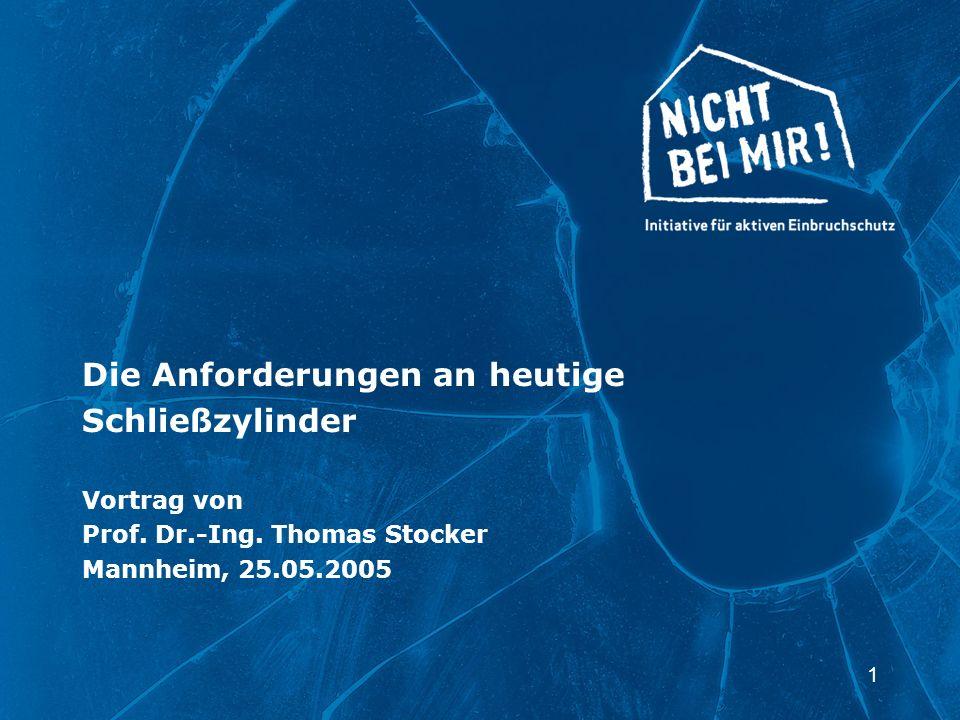1 Die Anforderungen an heutige Schließzylinder Vortrag von Prof. Dr.-Ing. Thomas Stocker Mannheim, 25.05.2005