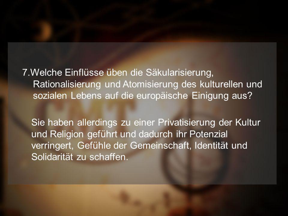 7.Welche Einflüsse üben die Säkularisierung, Rationalisierung und Atomisierung des kulturellen und sozialen Lebens auf die europäische Einigung aus.