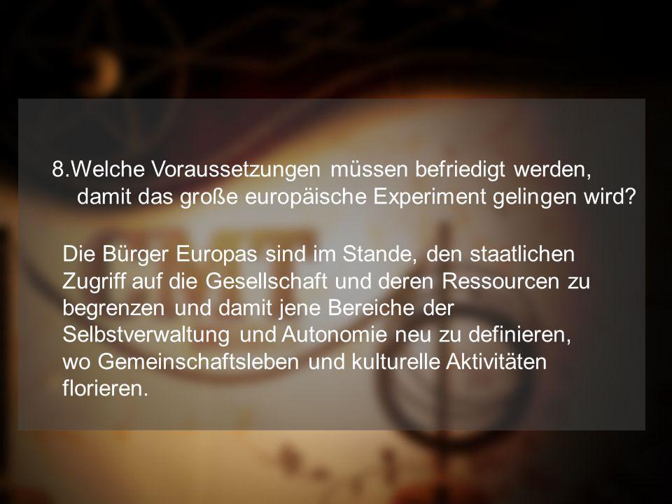 8.Welche Voraussetzungen müssen befriedigt werden, damit das große europäische Experiment gelingen wird.