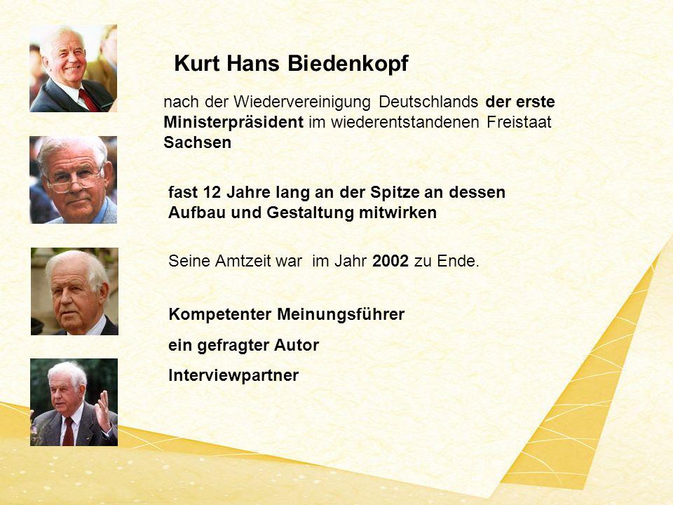 Kurt Hans Biedenkopf nach der Wiedervereinigung Deutschlands der erste Ministerpräsident im wiederentstandenen Freistaat Sachsen fast 12 Jahre lang an der Spitze an dessen Aufbau und Gestaltung mitwirken Seine Amtzeit war im Jahr 2002 zu Ende.