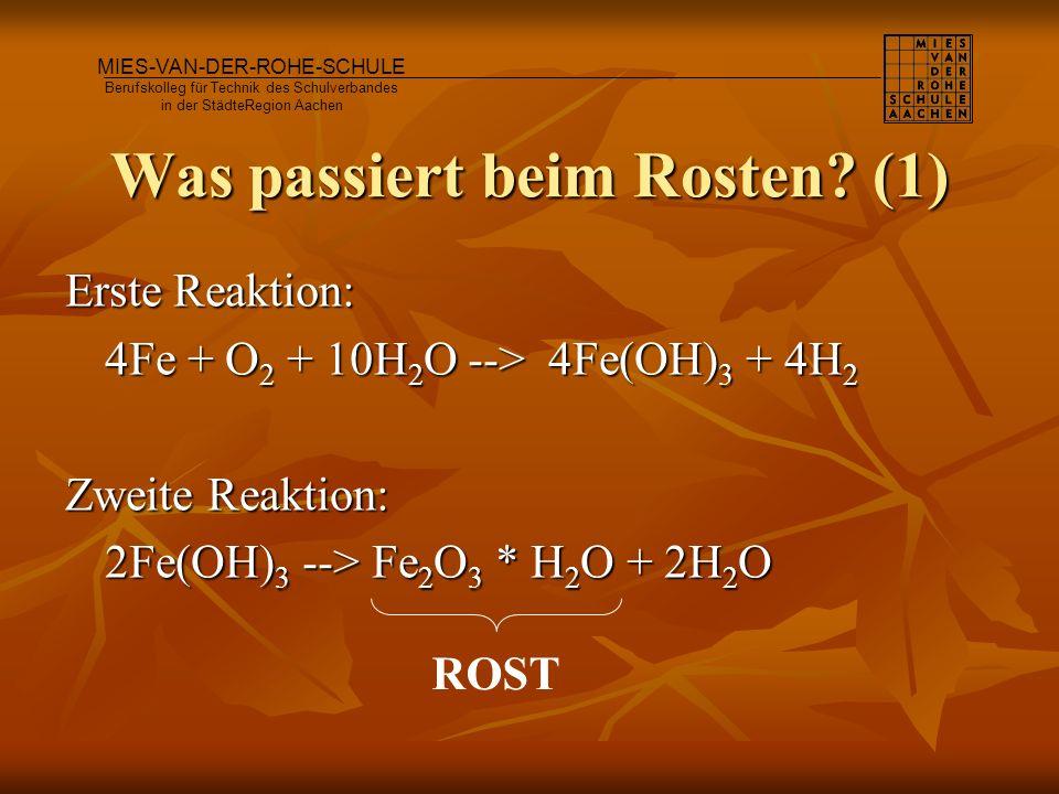 Was passiert beim Rosten? (1) Erste Reaktion: 4Fe + O 2 + 10H 2 O --> 4Fe(OH) 3 + 4H 2 Zweite Reaktion: 2Fe(OH) 3 --> Fe 2 O 3 * H 2 O + 2H 2 O MIES-V