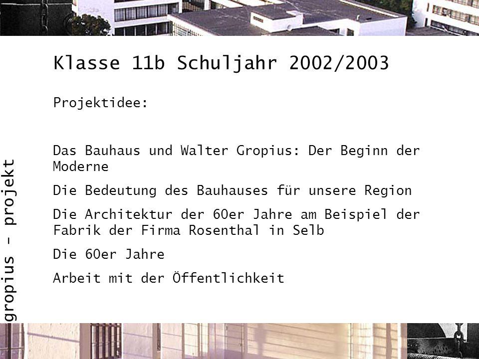 gropius - projekt Klasse 11b Schuljahr 2002/2003 Projektidee: Das Bauhaus und Walter Gropius: Der Beginn der Moderne Die Bedeutung des Bauhauses für u