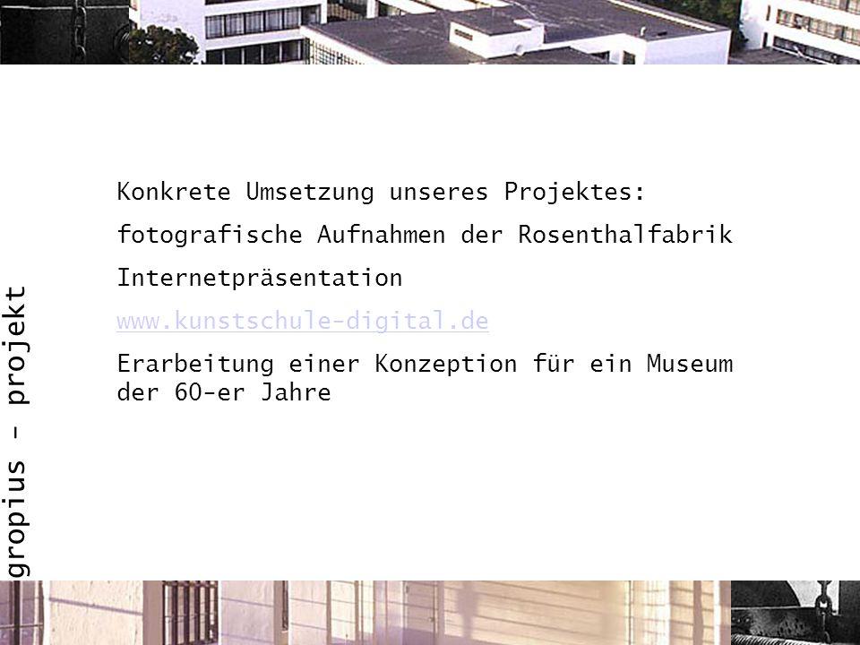 Konkrete Umsetzung unseres Projektes: fotografische Aufnahmen der Rosenthalfabrik Internetpräsentation www.kunstschule-digital.de Erarbeitung einer Ko